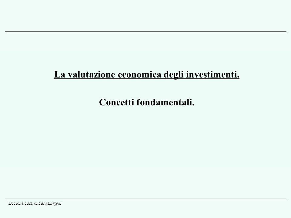 Lucidi a cura di Sara Longoni La valutazione economica degli investimenti. Concetti fondamentali.