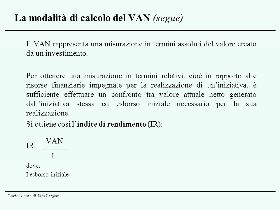 Lucidi a cura di Sara Longoni La modalità di calcolo del VAN (segue) Il VAN rappresenta una misurazione in termini assoluti del valore creato da un in