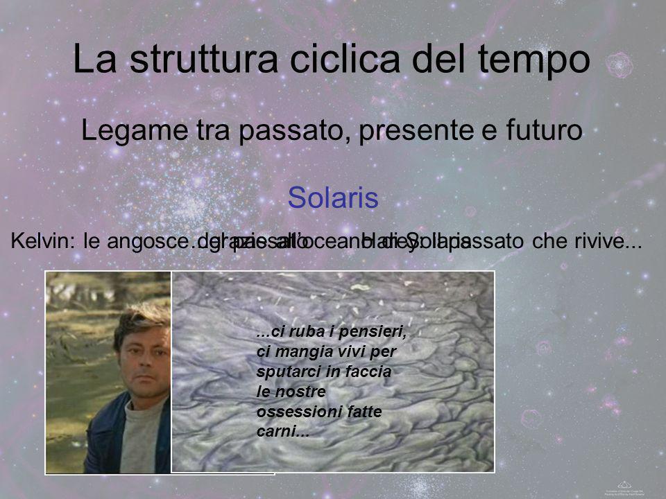 Legame tra passato, presente e futuro La struttura ciclica del tempo Solaris Harey: il passato che rivive...Kelvin: le angosce del passato...grazie al