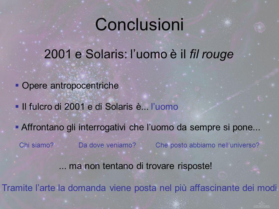 Conclusioni Opere antropocentriche Il fulcro di 2001 e di Solaris è...luomo Tramite larte la domanda viene posta nel più affascinante dei modi... ma n