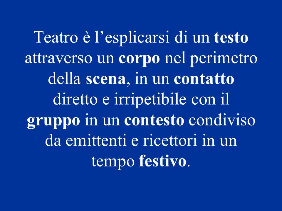 Teatro è lesplicarsi di un testo attraverso un corpo nel perimetro della scena, in un contatto diretto e irripetibile con il gruppo in un contesto con