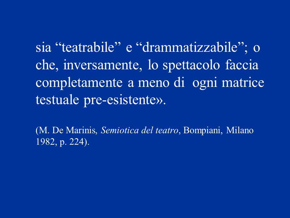 sia teatrabile e drammatizzabile; o che, inversamente, lo spettacolo faccia completamente a meno di ogni matrice testuale pre-esistente». (M. De Marin