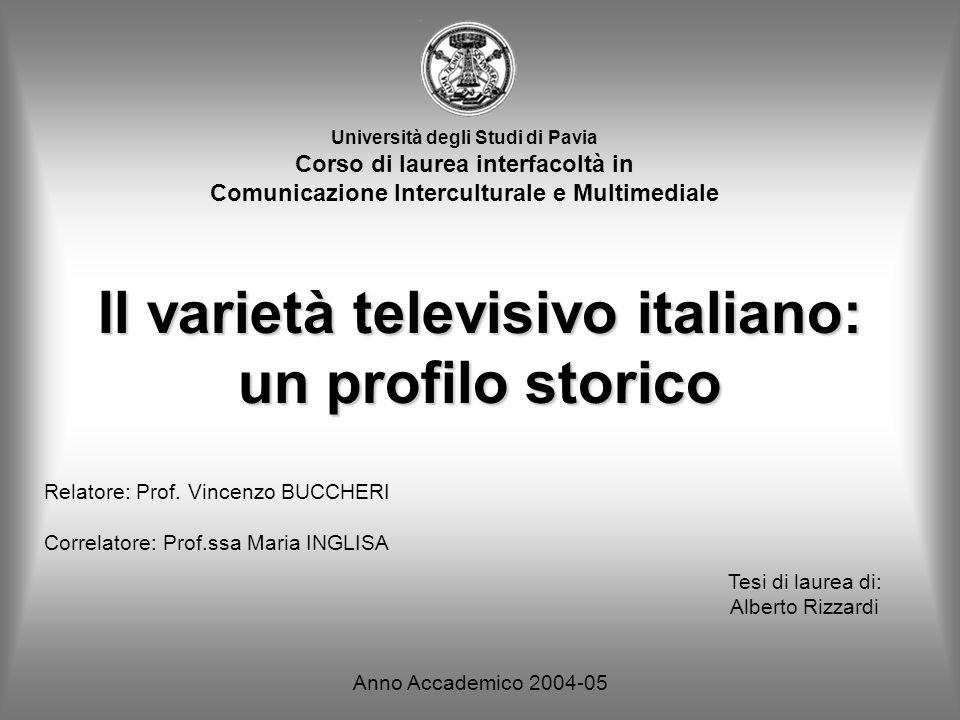 Il varietà televisivo italiano: un profilo storico Università degli Studi di Pavia Corso di laurea interfacoltà in Comunicazione Interculturale e Multimediale Relatore: Prof.