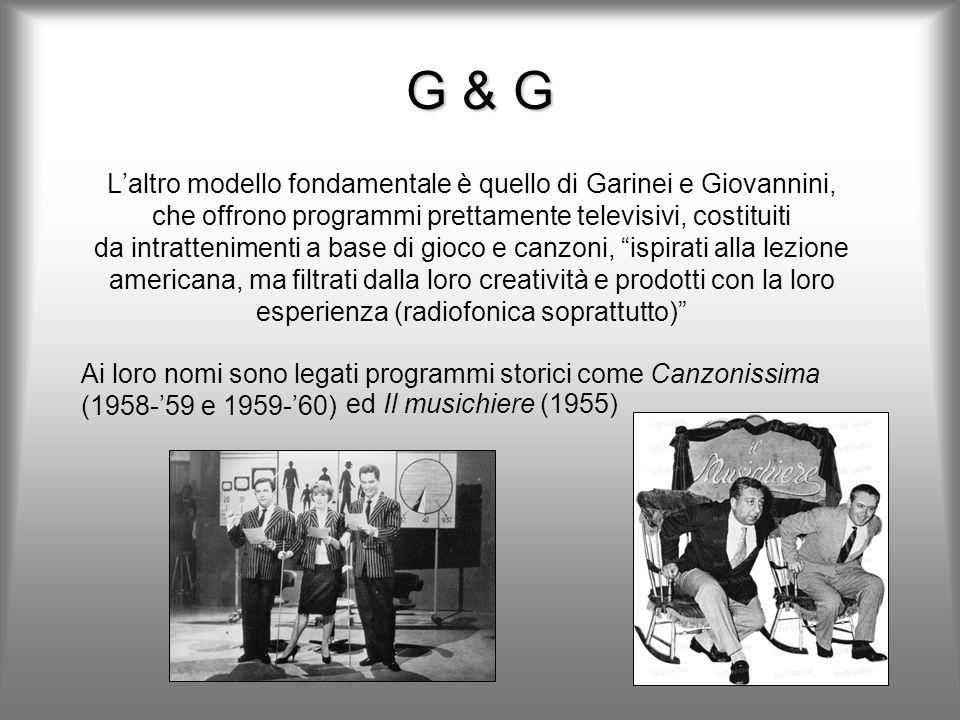 G & G Laltro modello fondamentale è quello di Garinei e Giovannini, che offrono programmi prettamente televisivi, costituiti da intrattenimenti a base di gioco e canzoni, ispirati alla lezione americana, ma filtrati dalla loro creatività e prodotti con la loro esperienza (radiofonica soprattutto) Ai loro nomi sono legati programmi storici come Canzonissima (1958-59 e 1959-60) ed Il musichiere (1955)