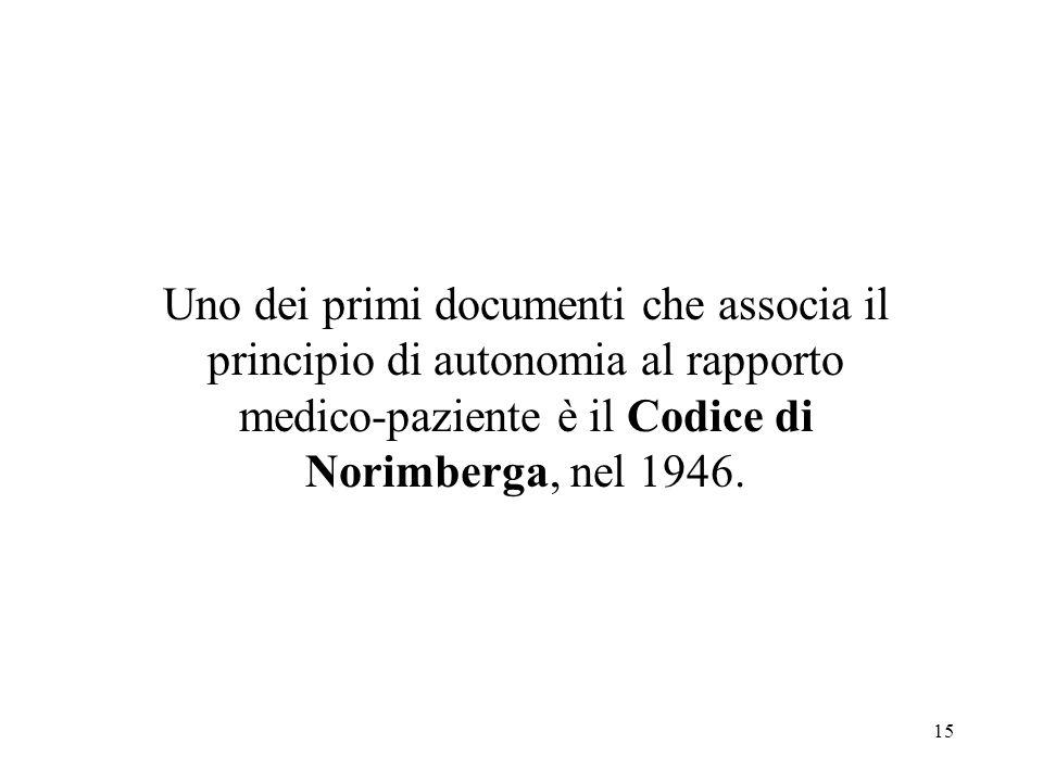 15 Uno dei primi documenti che associa il principio di autonomia al rapporto medico-paziente è il Codice di Norimberga, nel 1946.