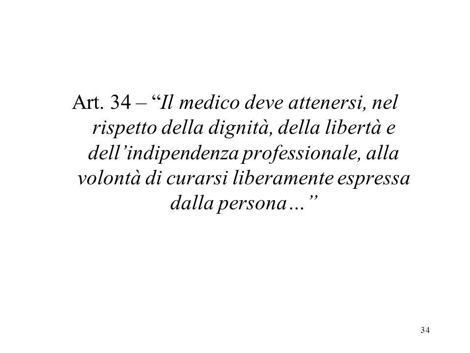 34 Art. 34 – Il medico deve attenersi, nel rispetto della dignità, della libertà e dellindipendenza professionale, alla volontà di curarsi liberamente