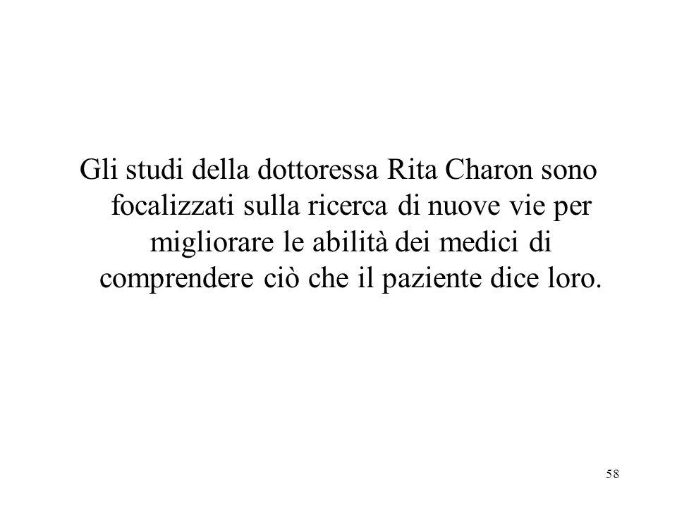58 Gli studi della dottoressa Rita Charon sono focalizzati sulla ricerca di nuove vie per migliorare le abilità dei medici di comprendere ciò che il p