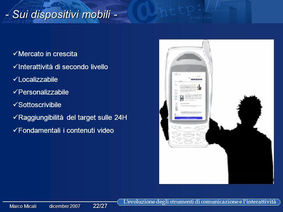 Levoluzione degli strumenti di comunicazione e linterattività Marco Micali dicembre 2007 22/27 - Sui dispositivi mobili - Mercato in crescita Interattività di secondo livello Localizzabile Personalizzabile Sottoscrivibile Raggiungibilità del target sulle 24H Fondamentali i contenuti video