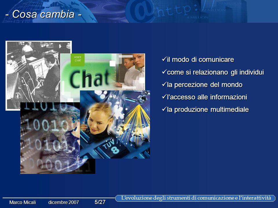 Levoluzione degli strumenti di comunicazione e linterattività Marco Micali dicembre 2007 5/27 il modo di comunicare il modo di comunicare come si relazionanogli individui come si relazionano gli individui la percezione del mondo la percezione del mondo laccesso alle informazioni laccesso alle informazioni la produzione multimediale la produzione multimediale - Cosa cambia -