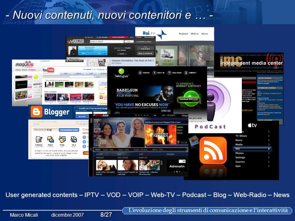 Levoluzione degli strumenti di comunicazione e linterattività Marco Micali dicembre 2007 8/27 User generated contents – IPTV – VOD – VOIP – Web-TV – Podcast – Blog – Web-Radio – News - Nuovi contenuti, nuovi contenitori e … -