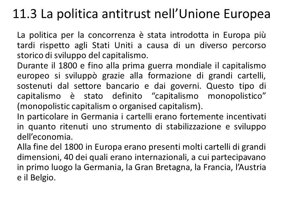 11.3 La politica antitrust nellUnione Europea La politica per la concorrenza è stata introdotta in Europa più tardi rispetto agli Stati Uniti a causa
