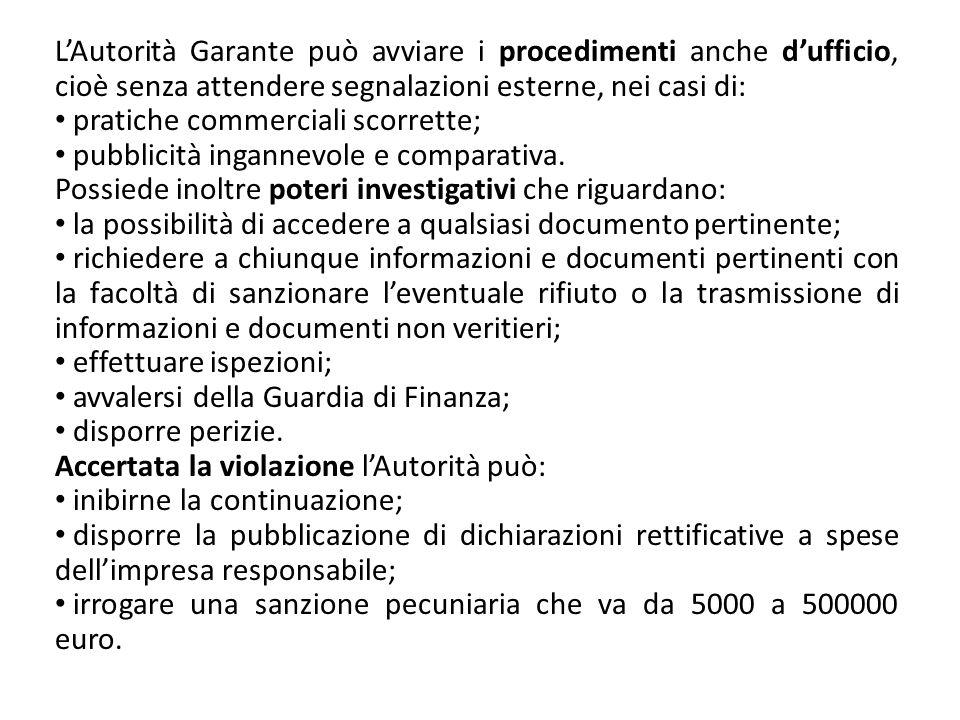 LAutorità Garante può avviare i procedimenti anche dufficio, cioè senza attendere segnalazioni esterne, nei casi di: pratiche commerciali scorrette; p