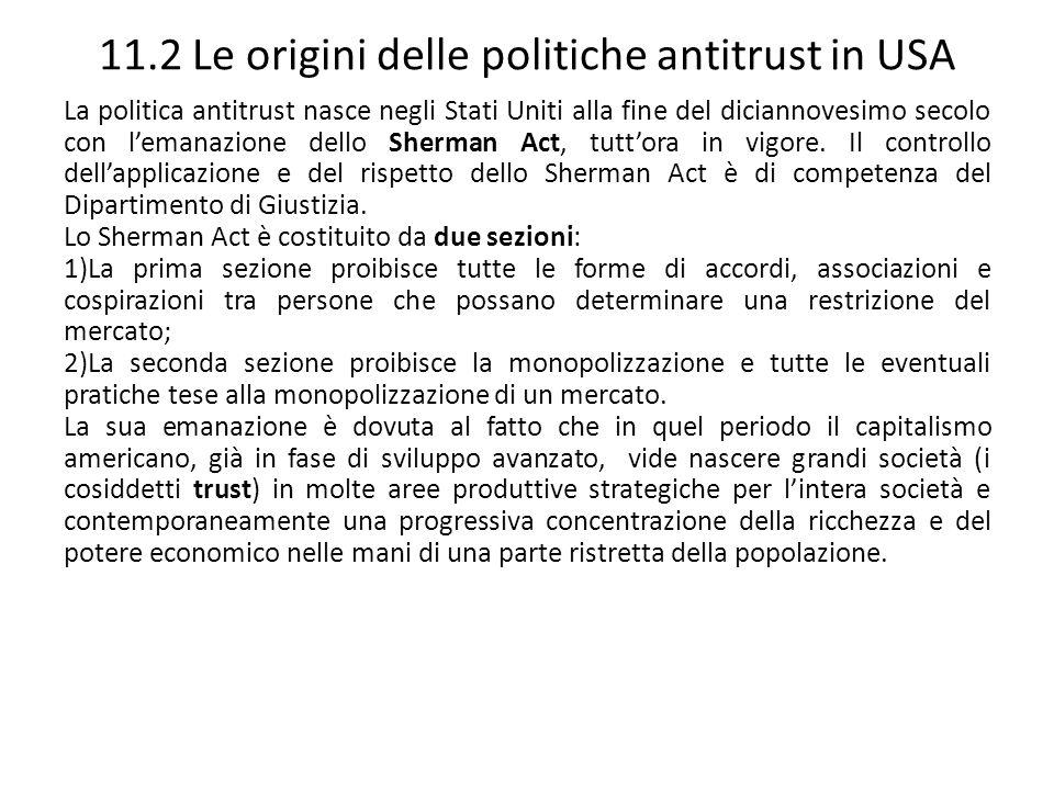 11.2 Le origini delle politiche antitrust in USA La politica antitrust nasce negli Stati Uniti alla fine del diciannovesimo secolo con lemanazione del