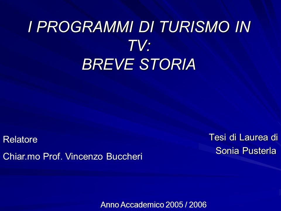 I PROGRAMMI DI TURISMO IN TV: BREVE STORIA Tesi di Laurea di Tesi di Laurea di Sonia Pusterla Sonia Pusterla Relatore Chiar.mo Prof. Vincenzo Buccheri