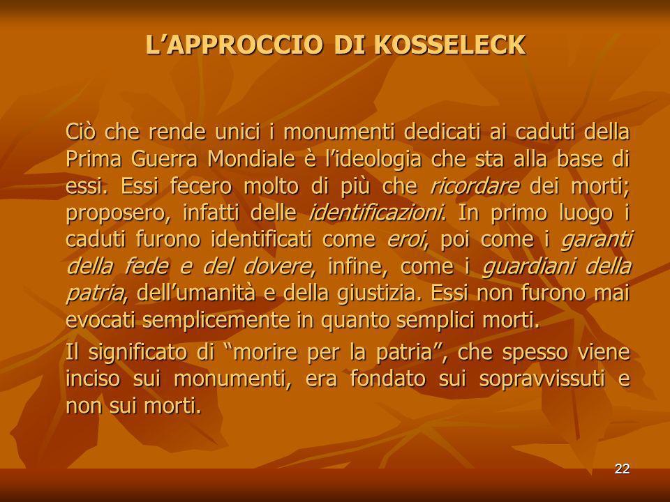 22 LAPPROCCIO DI KOSSELECK Ciò che rende unici i monumenti dedicati ai caduti della Prima Guerra Mondiale è lideologia che sta alla base di essi. Essi
