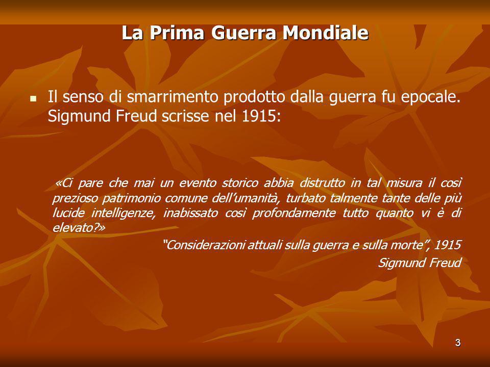 3 La Prima Guerra Mondiale Il senso di smarrimento prodotto dalla guerra fu epocale. Sigmund Freud scrisse nel 1915: «Ci pare che mai un evento storic