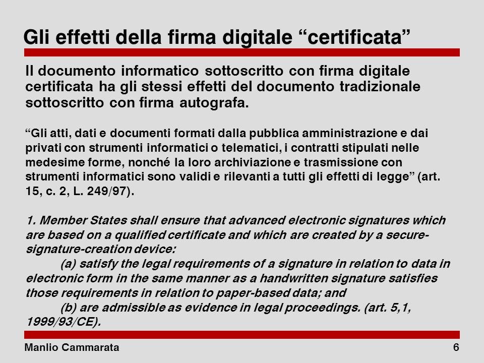 Manlio Cammarata6 Gli effetti della firma digitale certificata Il documento informatico sottoscritto con firma digitale certificata ha gli stessi effetti del documento tradizionale sottoscritto con firma autografa.