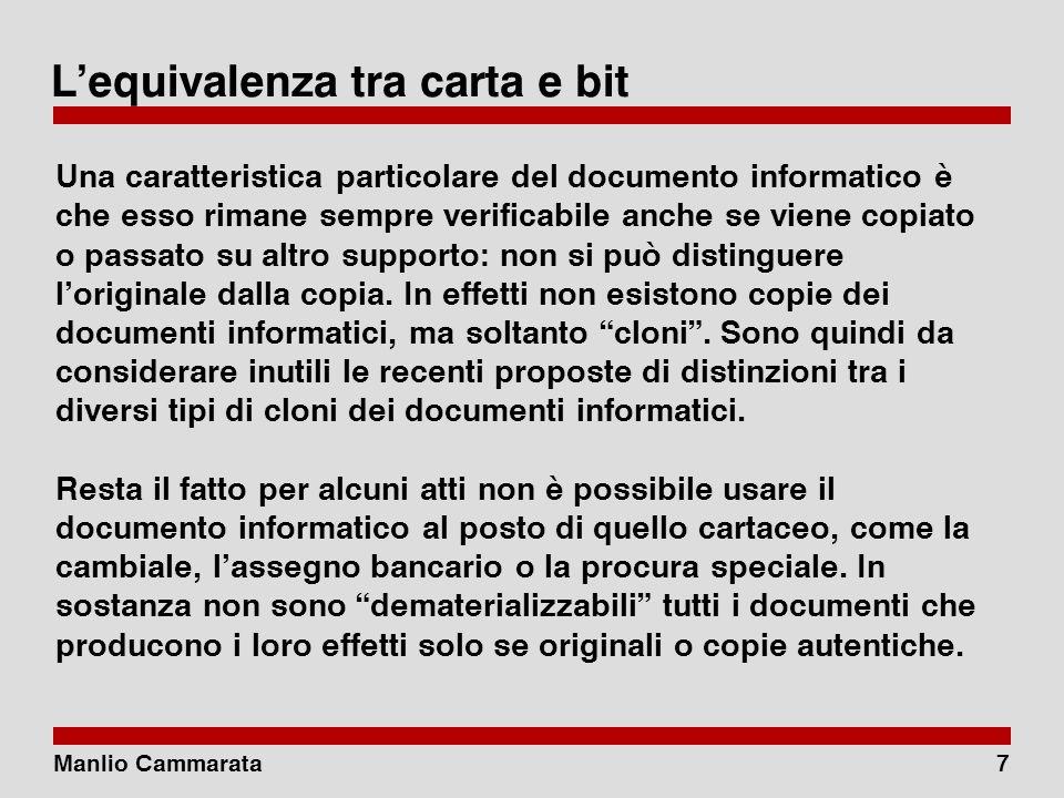 Manlio Cammarata7 Lequivalenza tra carta e bit Una caratteristica particolare del documento informatico è che esso rimane sempre verificabile anche se viene copiato o passato su altro supporto: non si può distinguere loriginale dalla copia.