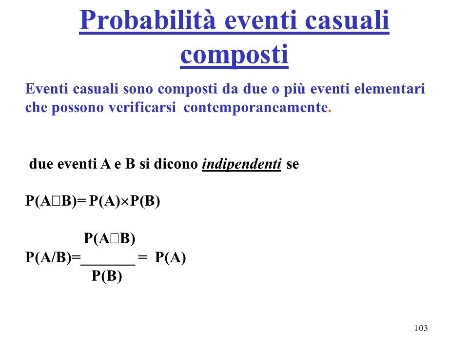 103 Probabilità eventi casuali composti Eventi casuali sono composti da due o più eventi elementari che possono verificarsi contemporaneamente. due ev