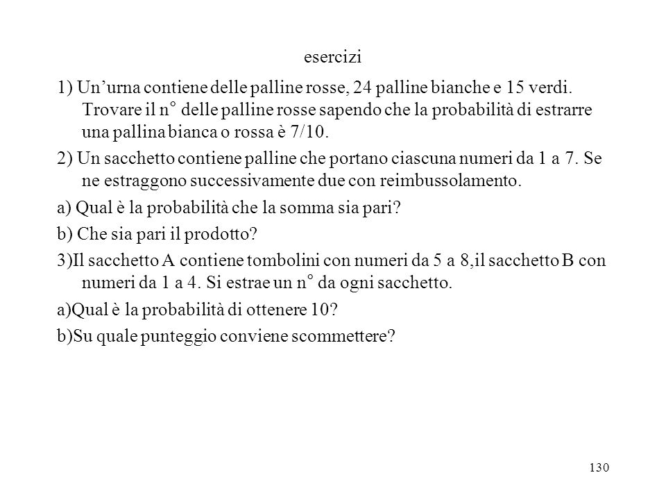130 esercizi 1) Unurna contiene delle palline rosse, 24 palline bianche e 15 verdi. Trovare il n° delle palline rosse sapendo che la probabilità di es