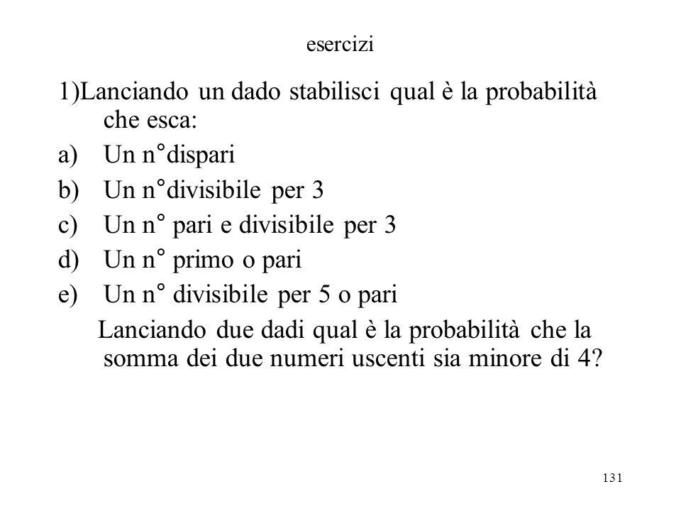 131 esercizi 1)Lanciando un dado stabilisci qual è la probabilità che esca: a)Un n°dispari b)Un n°divisibile per 3 c)Un n° pari e divisibile per 3 d)U