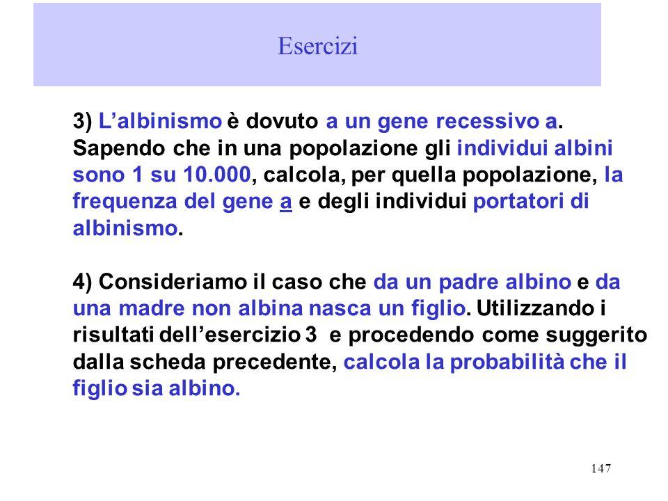 147 Esercizi a 3) Lalbinismo è dovuto a un gene recessivo a. Sapendo che in una popolazione gli individui albini sono 1 su 10.000, calcola, per quella