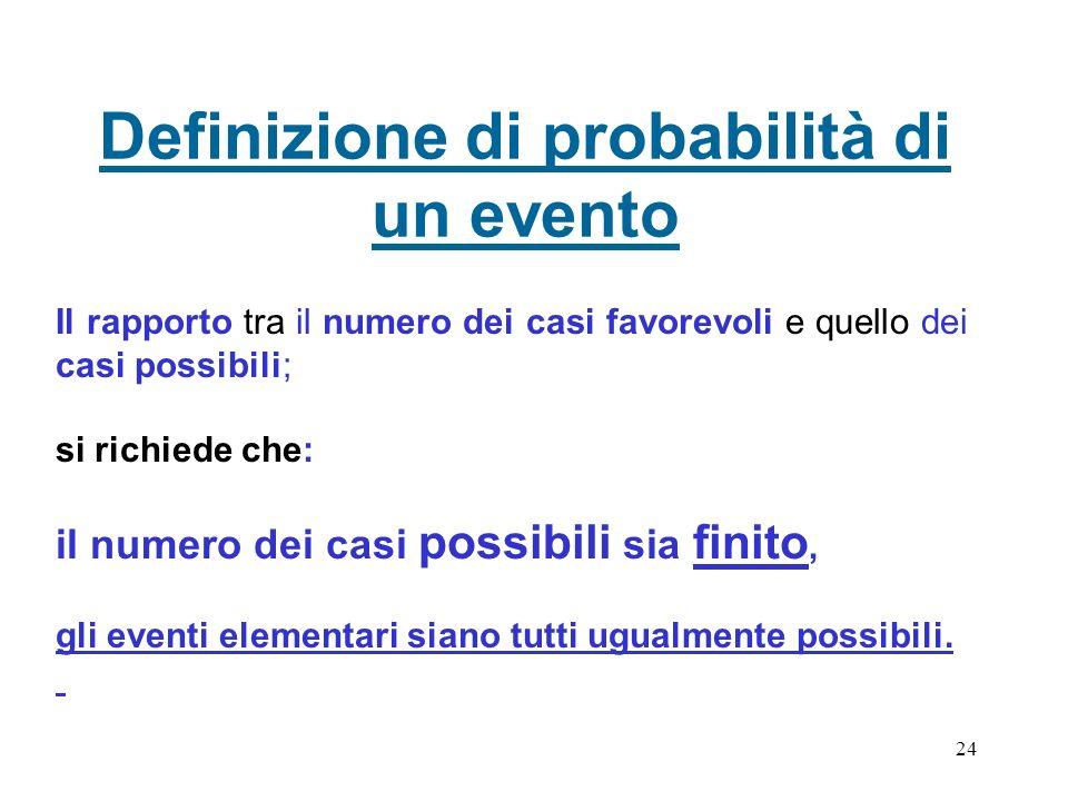 24 Definizione di probabilità di un evento Il rapporto tra il numero dei casi favorevoli e quello dei casi possibili; si richiede che: il numero dei c