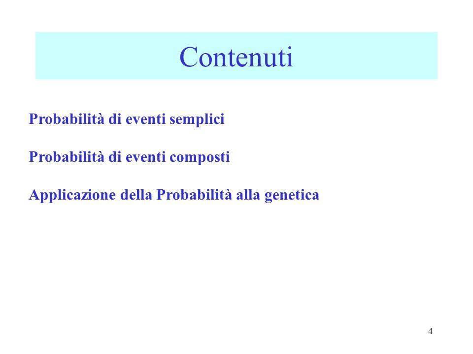 4 Contenuti Probabilità di eventi semplici Probabilità di eventi composti Applicazione della Probabilità alla genetica