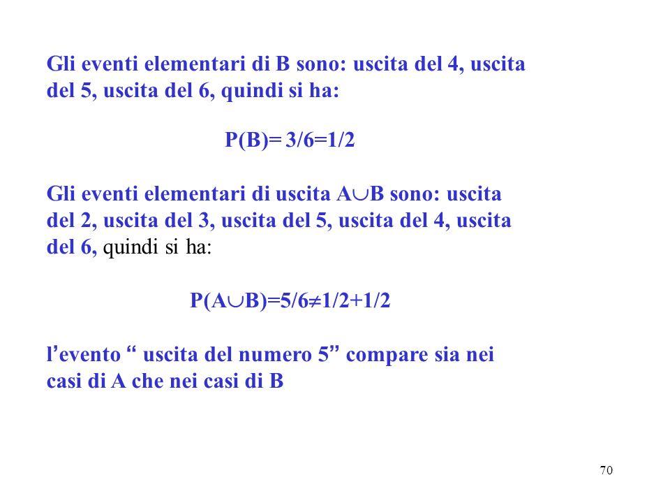 70 Gli eventi elementari di B sono: uscita del 4, uscita del 5, uscita del 6, quindi si ha: P(B)= 3/6=1/2 Gli eventi elementari di uscita A B sono: us