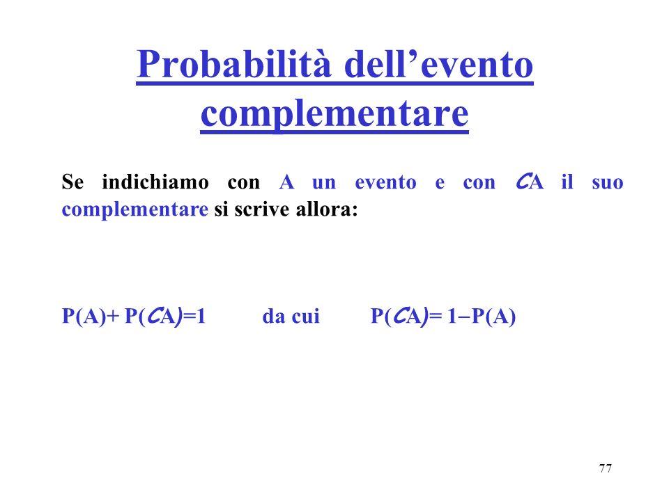 77 Probabilità dellevento complementare Se indichiamo con A un evento e con C A il suo complementare si scrive allora: P(A)+ P( C A ) =1 da cui P( C A