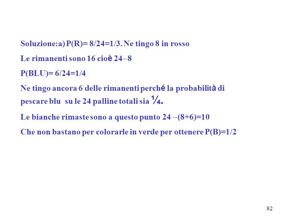 82 Soluzione:a) P(R)= 8/24=1/3. Ne tingo 8 in rosso Le rimanenti sono 16 cio è 24 8 P(BLU)= 6/24=1/4 Ne tingo ancora 6 delle rimanenti perch é la prob