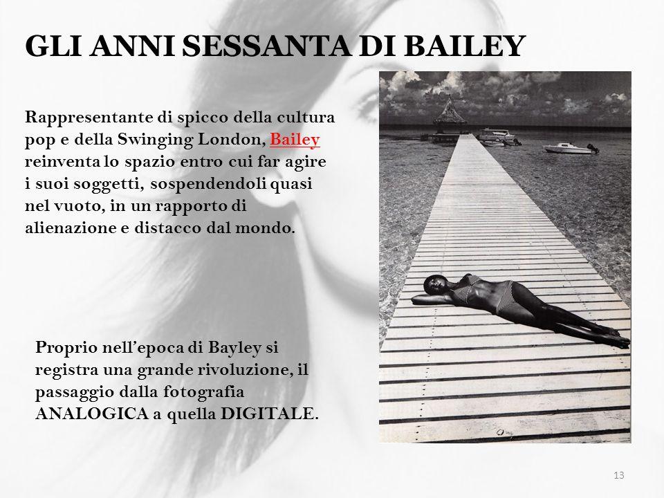 13 GLI ANNI SESSANTA DI BAILEY Rappresentante di spicco della cultura pop e della Swinging London, Bailey reinventa lo spazio entro cui far agire i su