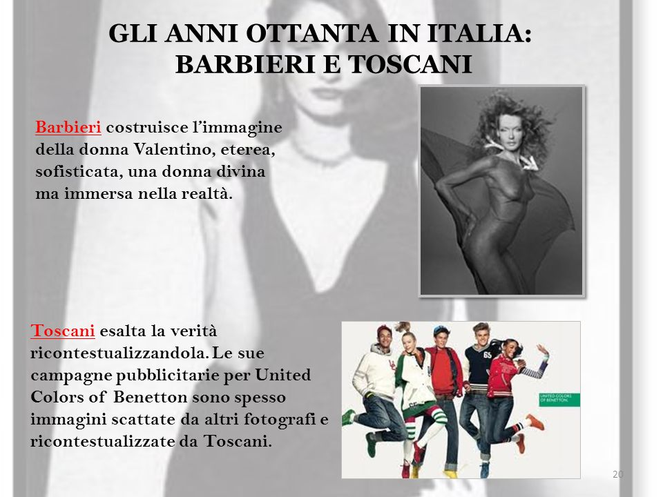 20 GLI ANNI OTTANTA IN ITALIA: BARBIERI E TOSCANI Barbieri costruisce limmagine della donna Valentino, eterea, sofisticata, una donna divina ma immers
