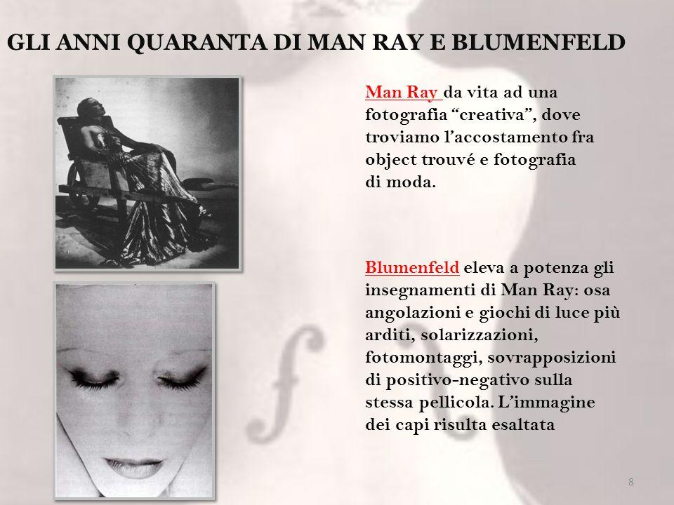 8 GLI ANNI QUARANTA DI MAN RAY E BLUMENFELD Man Ray da vita ad una fotografia creativa, dove troviamo laccostamento fra object trouvé e fotografia di