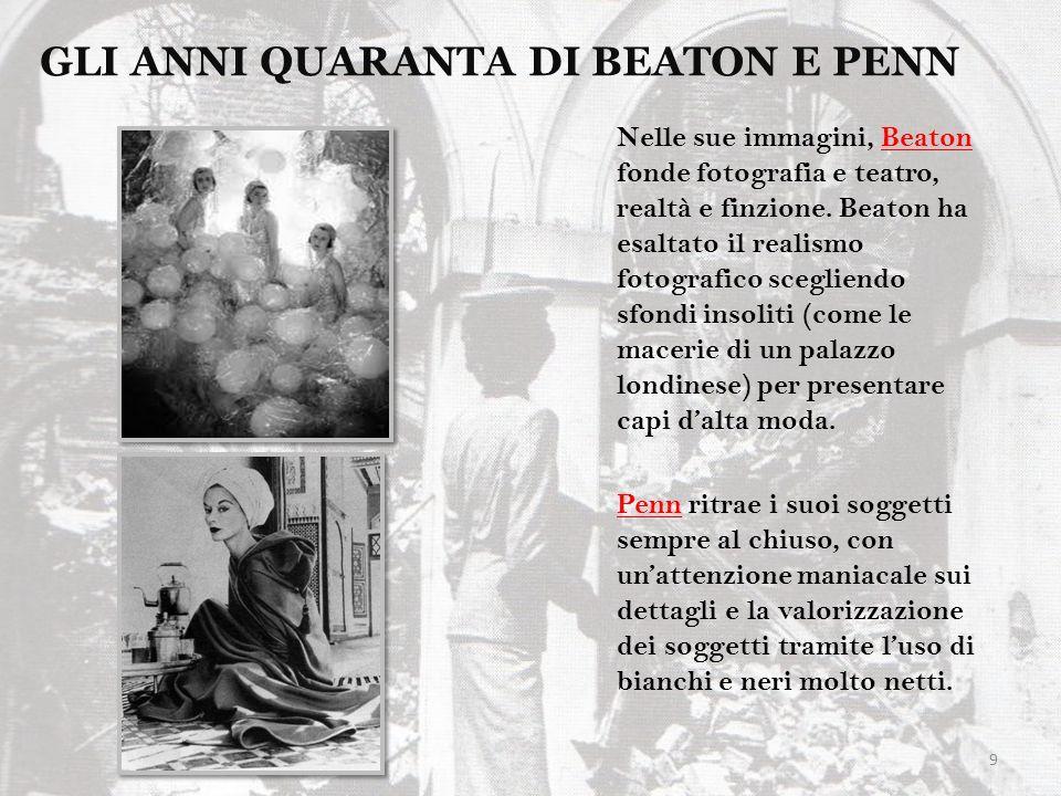 9 GLI ANNI QUARANTA DI BEATON E PENN Nelle sue immagini, Beaton fonde fotografia e teatro, realtà e finzione. Beaton ha esaltato il realismo fotografi