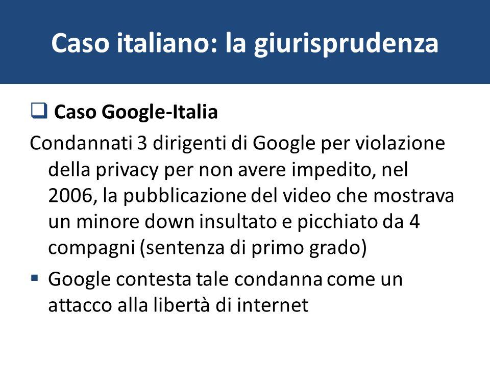 Caso italiano: la giurisprudenza Caso Google-Italia Condannati 3 dirigenti di Google per violazione della privacy per non avere impedito, nel 2006, la