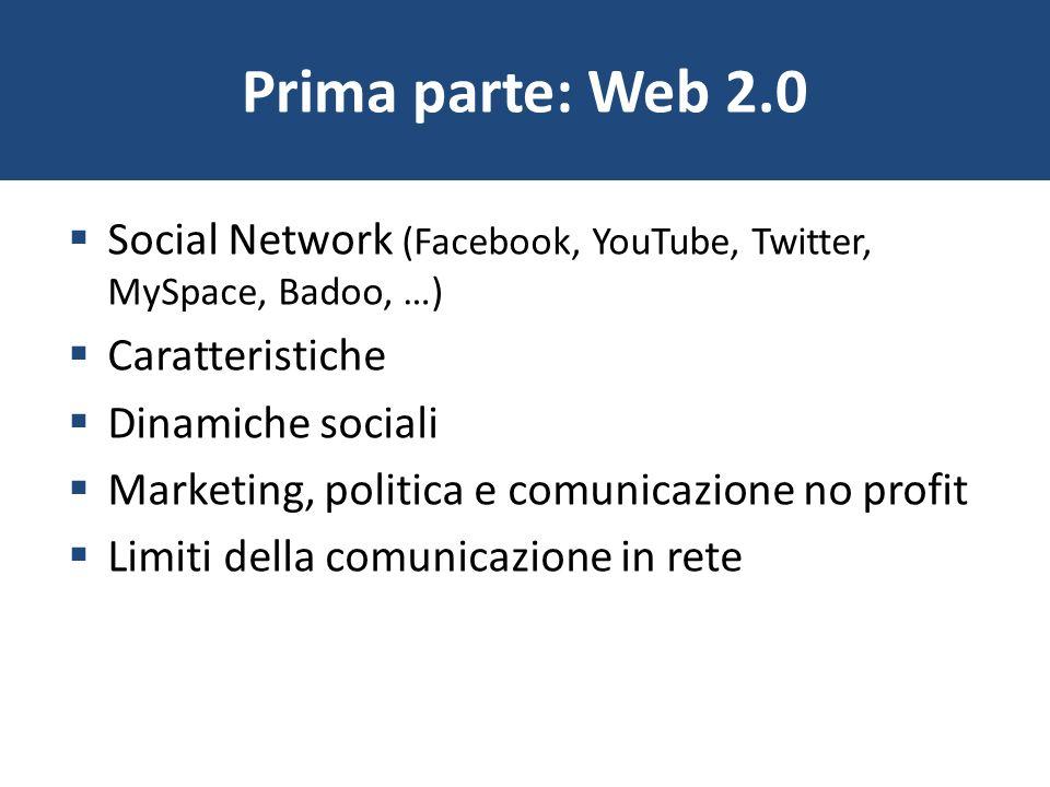 Prima parte: Web 2.0 Social Network (Facebook, YouTube, Twitter, MySpace, Badoo, …) Caratteristiche Dinamiche sociali Marketing, politica e comunicazi