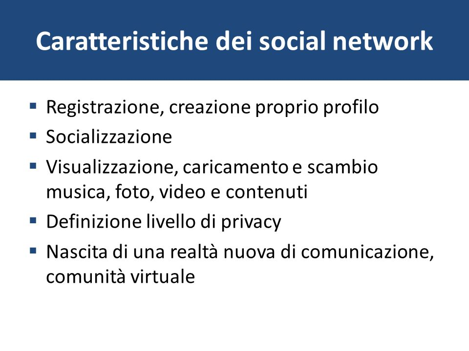Caratteristiche dei social network Registrazione, creazione proprio profilo Socializzazione Visualizzazione, caricamento e scambio musica, foto, video