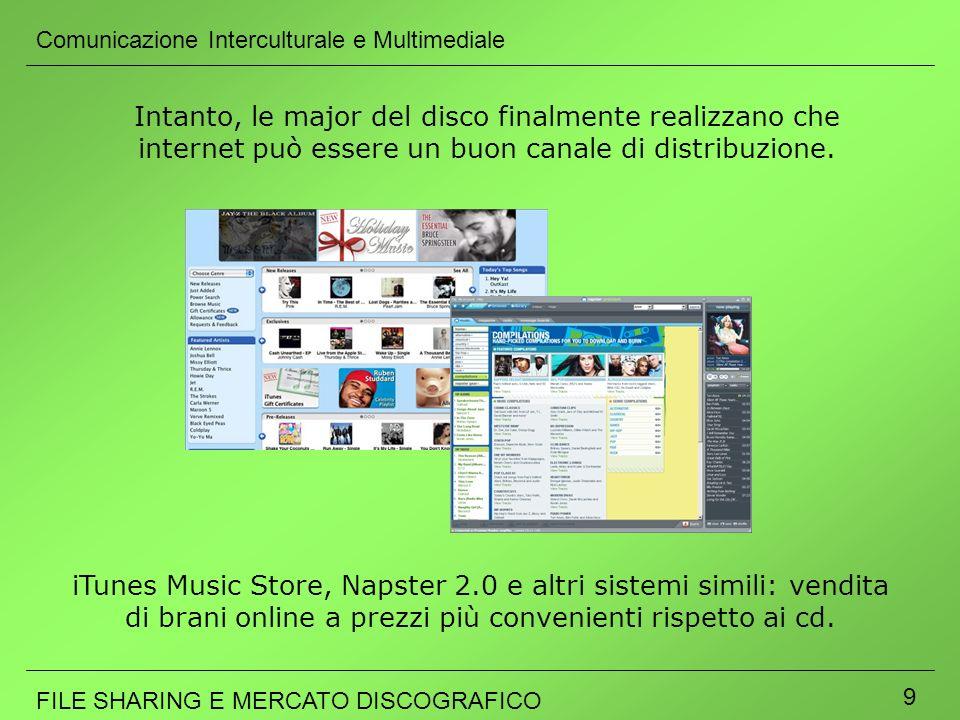 Comunicazione Interculturale e Multimediale FILE SHARING E MERCATO DISCOGRAFICO 9 Intanto, le major del disco finalmente realizzano che internet può e