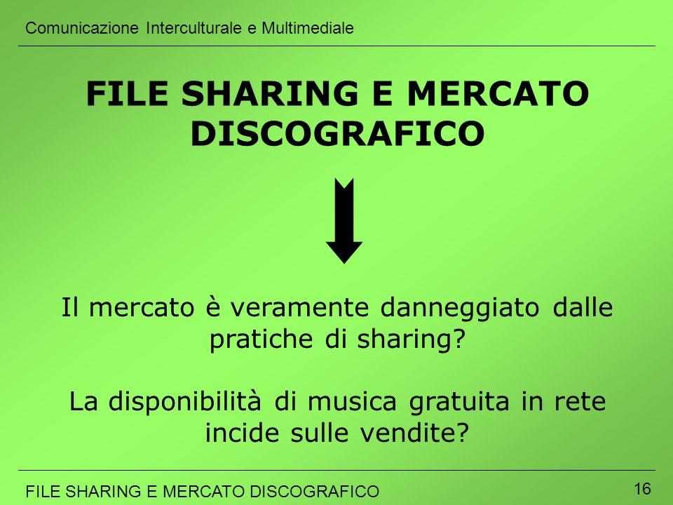 Comunicazione Interculturale e Multimediale FILE SHARING E MERCATO DISCOGRAFICO 16 FILE SHARING E MERCATO DISCOGRAFICO Il mercato è veramente danneggi