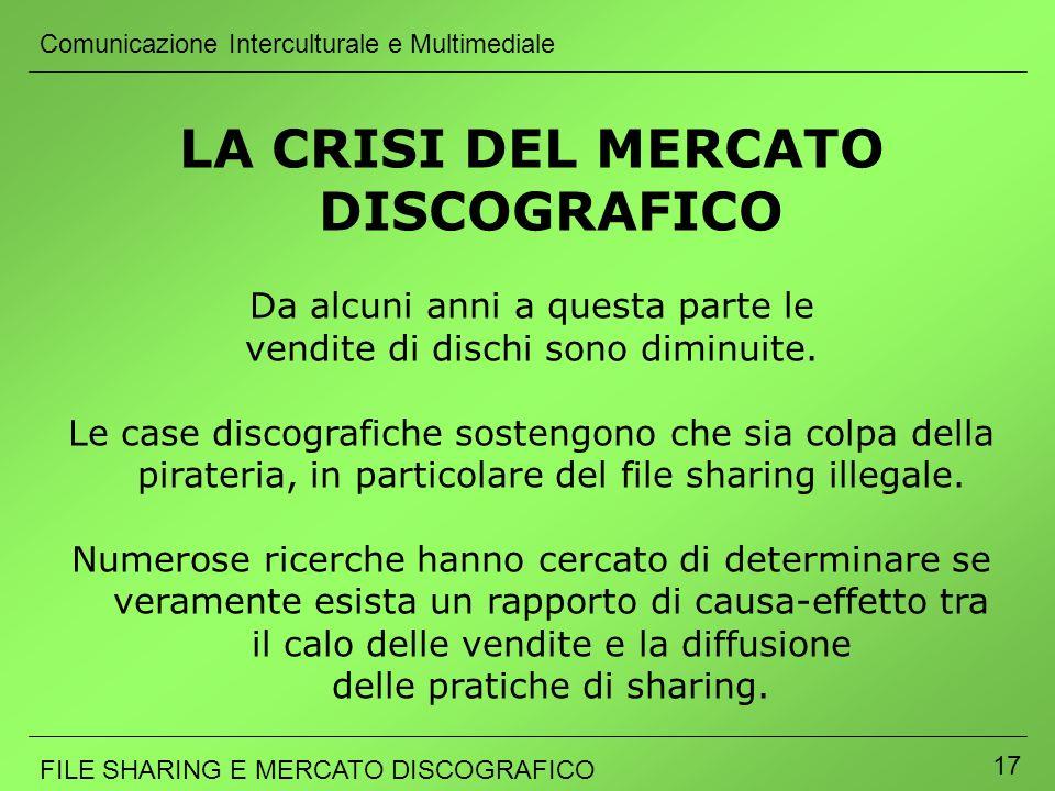 Comunicazione Interculturale e Multimediale FILE SHARING E MERCATO DISCOGRAFICO 17 LA CRISI DEL MERCATO DISCOGRAFICO Da alcuni anni a questa parte le
