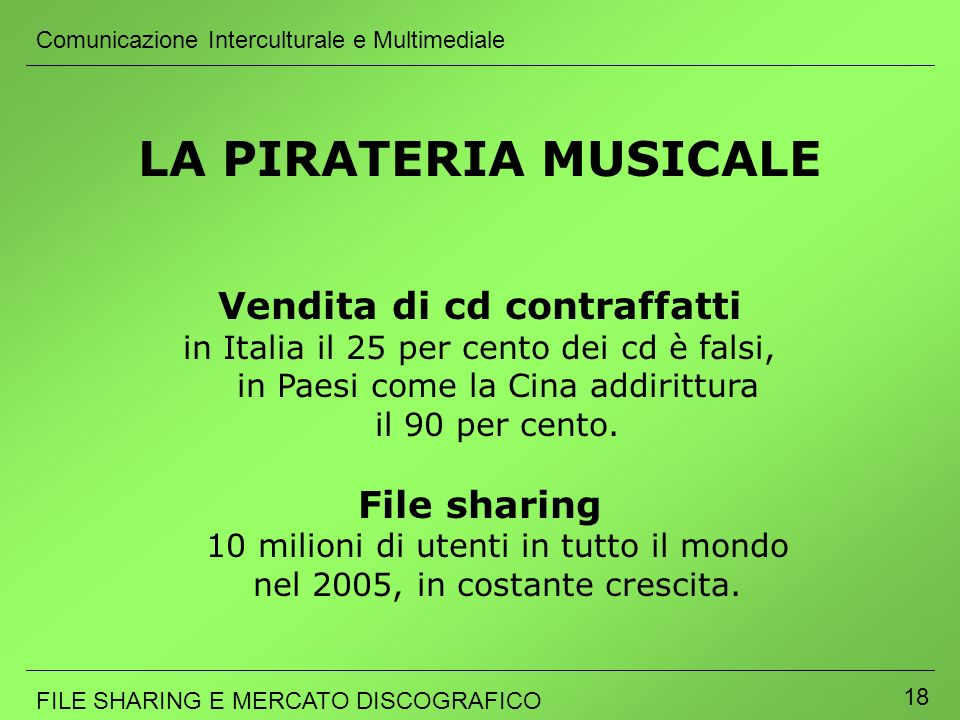 Comunicazione Interculturale e Multimediale FILE SHARING E MERCATO DISCOGRAFICO 18 LA PIRATERIA MUSICALE Vendita di cd contraffatti in Italia il 25 pe