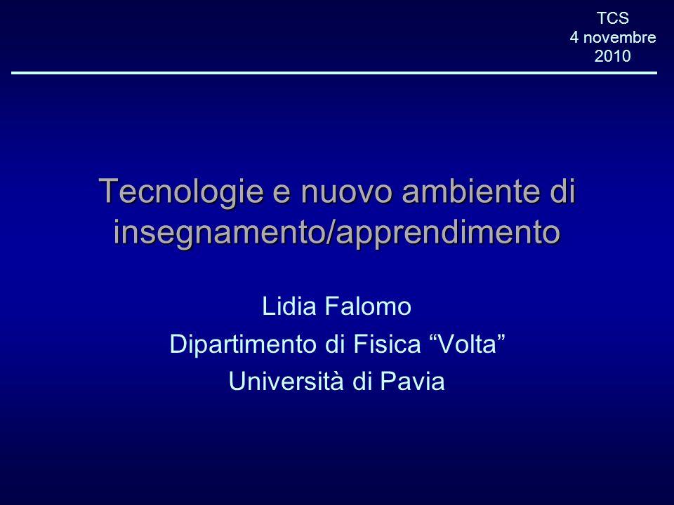 TCS 4 novembre 2010 Tecnologie e nuovo ambiente di insegnamento/apprendimento Lidia Falomo Dipartimento di Fisica Volta Università di Pavia