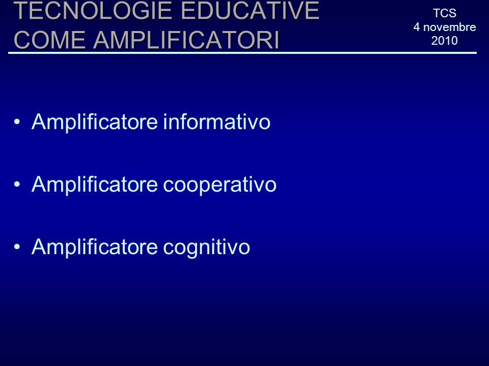 TCS 4 novembre 2010 TECNOLOGIE EDUCATIVE COME AMPLIFICATORI Amplificatore informativo Amplificatore cooperativo Amplificatore cognitivo