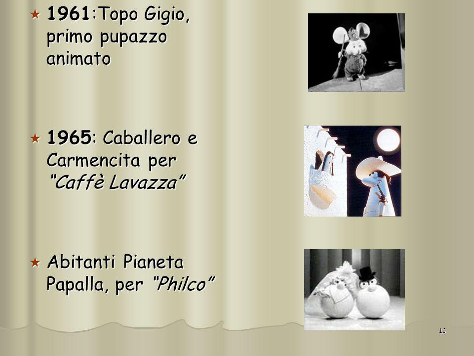 16 1961:Topo Gigio, primo pupazzo animato 1961:Topo Gigio, primo pupazzo animato 1965: Caballero e Carmencita per Caffè Lavazza 1965: Caballero e Carm