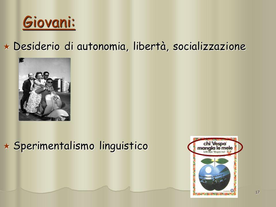 17 Giovani: Desiderio di autonomia, libertà, socializzazione Desiderio di autonomia, libertà, socializzazione Sperimentalismo linguistico Sperimentali