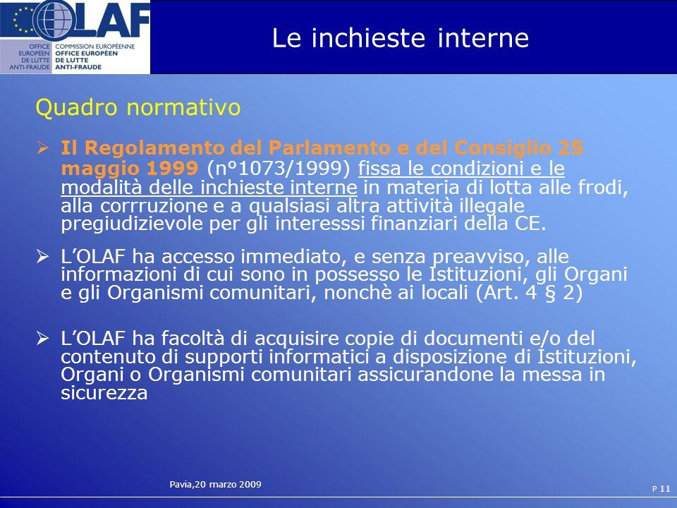 Pavia,20 marzo 2009 P 11 Le inchieste interne Quadro normativo Il Regolamento del Parlamento e del Consiglio 25 maggio 1999 (n°1073/1999) fissa le condizioni e le modalità delle inchieste interne in materia di lotta alle frodi, alla corrruzione e a qualsiasi altra attività illegale pregiudizievole per gli interesssi finanziari della CE.