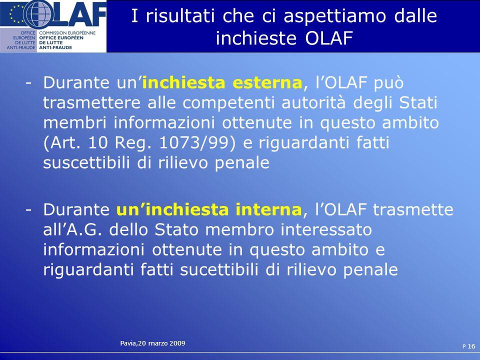 Pavia,20 marzo 2009 P 16 I risultati che ci aspettiamo dalle inchieste OLAF -Durante uninchiesta esterna, lOLAF pu ò trasmettere alle competenti autorità degli Stati membri informazioni ottenute in questo ambito (Art.