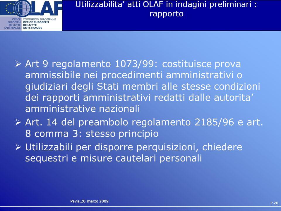 Pavia,20 marzo 2009 P 20 Utilizzabilita atti OLAF in indagini preliminari : rapporto Art 9 regolamento 1073/99: costituisce prova ammissibile nei procedimenti amministrativi o giudiziari degli Stati membri alle stesse condizioni dei rapporti amministrativi redatti dalle autorita amministrative nazionali Art.