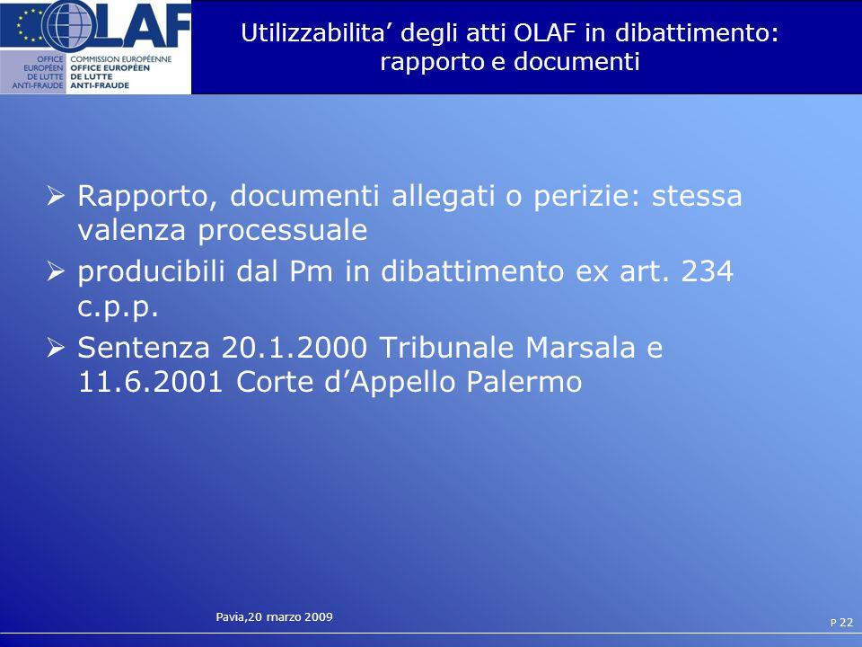 Pavia,20 marzo 2009 P 22 Utilizzabilita degli atti OLAF in dibattimento: rapporto e documenti Rapporto, documenti allegati o perizie: stessa valenza processuale producibili dal Pm in dibattimento ex art.